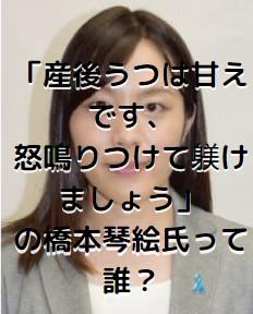 「産後うつは甘えです、怒鳴りつけて躾けましょう」の橋本琴絵氏って誰?夫や子供はいる?