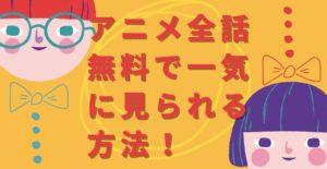 アニメ全話無料で一気に見られる方法!