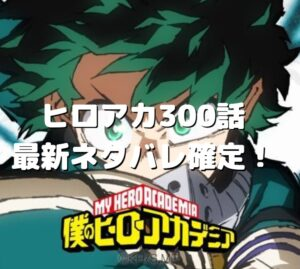 ヒロアカ300話最新ネタバレ確定