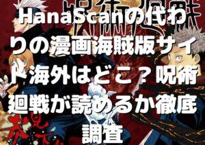 HanaScanの代わりの漫画海賊版サイト海外はどこ?呪術廻戦が読めるか徹底調査