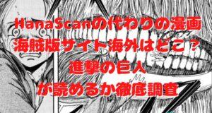 HanaScanの代わりの漫画海賊版サイト海外はどこ?進撃の巨人が読めるか徹底調査